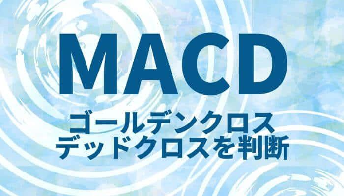 MACD(マックディー)でゴールデンクロス・デッドクロスを判断!時間足トレンドで有効活用【レンジNG】
