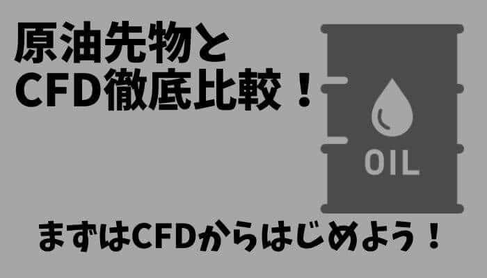 原油CFDと先物の違いを徹底比較!まずはCFDからはじめよう!原油の特徴・コツまとめ