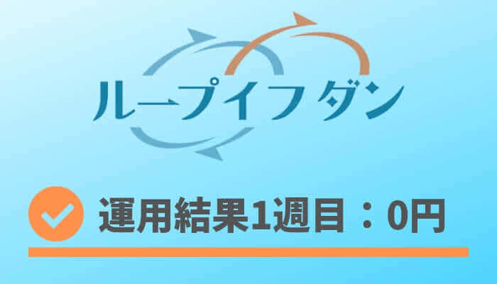 loopifdone_result - ループイフダン1週目の運用実績は0円【FX自動売買】