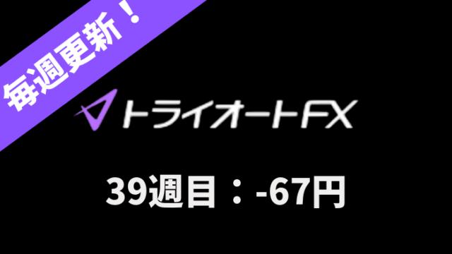 triautofxresult - 【トライオートFX】39週目:運用実績は-67円のマイナススワップ!