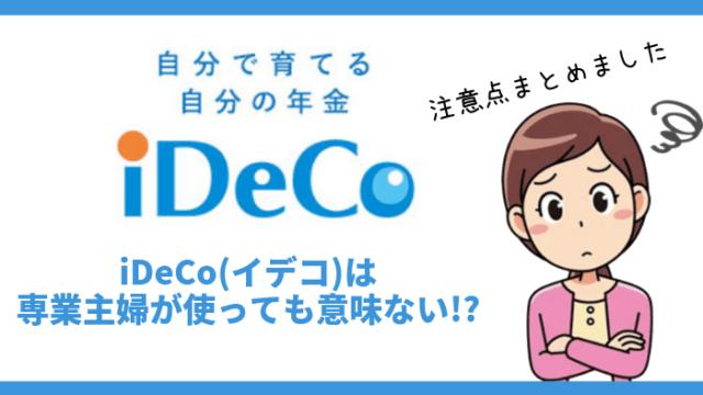 ideco - iDeCo(イデコ)は専業主婦が使っても意味ない!?注意点とおすすめの節税方法を紹介!